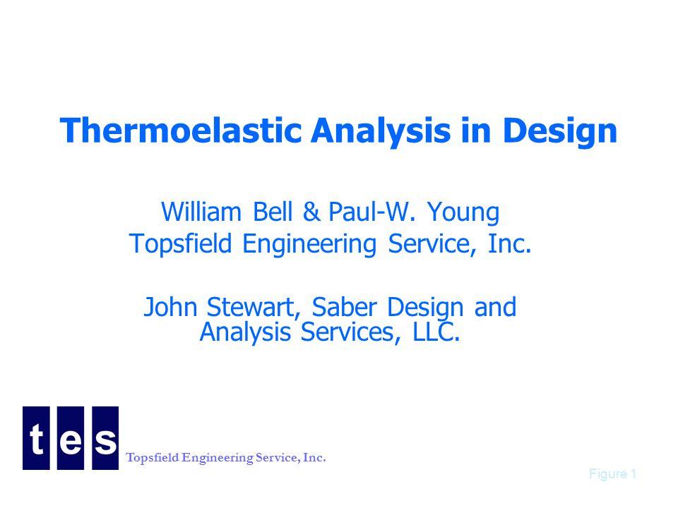 Topsfield Engineering Service, Inc. Figure 1 Thermoelastic Analysis in Design William Bell & Paul-W. Young Topsfield Engineering Service, Inc. John St