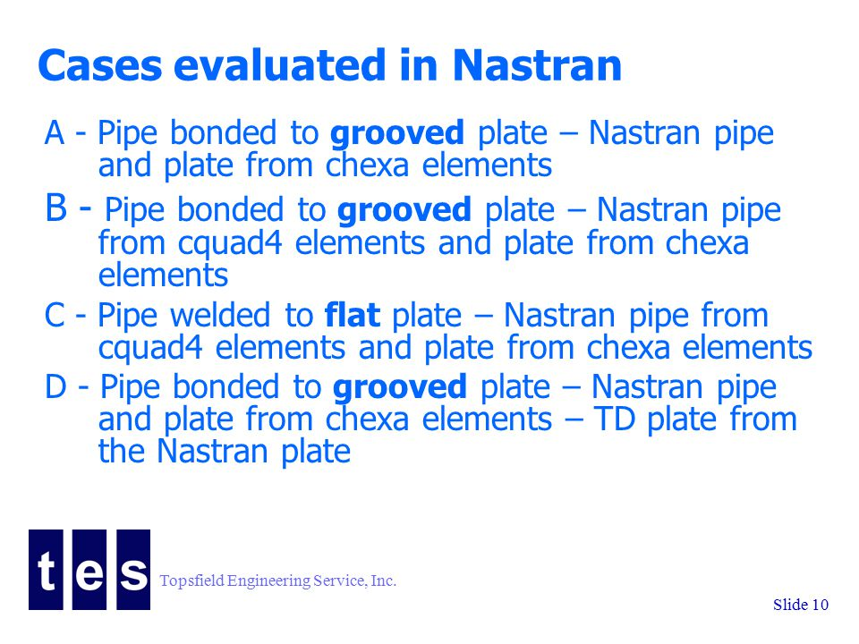 Topsfield Engineering Service, Inc. Slide 10 Cases evaluated in Nastran A - Pipe bonded to grooved plate – Nastran pipe and plate from chexa elements
