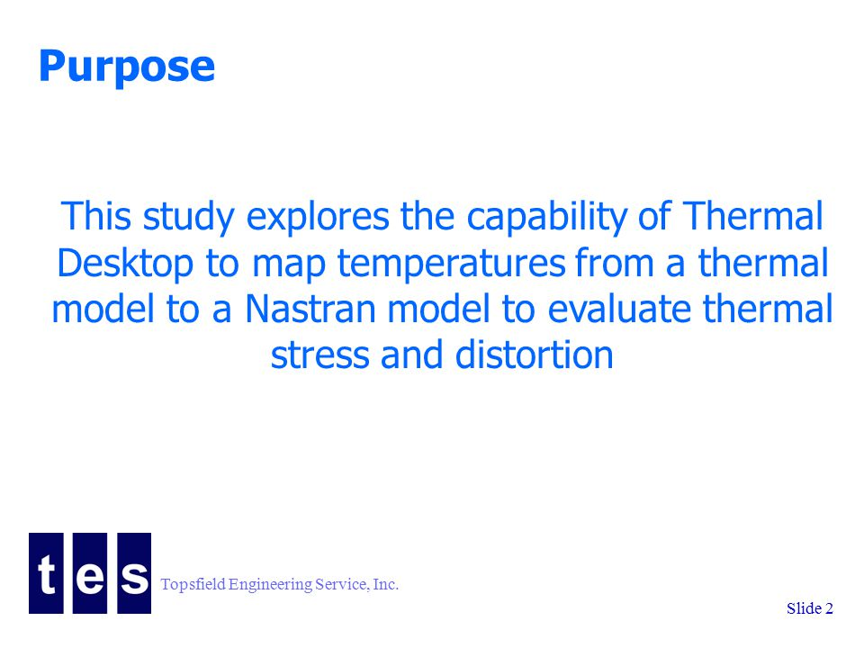 Topsfield Engineering Service, Inc. Slide 2 Purpose This study explores the capability of Thermal Desktop to map temperatures from a thermal model to