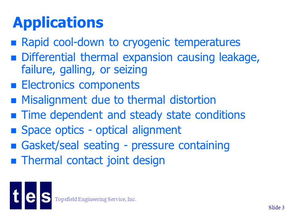 Topsfield Engineering Service, Inc. Slide 3 Applications n Rapid cool-down to cryogenic temperatures n Differential thermal expansion causing leakage,
