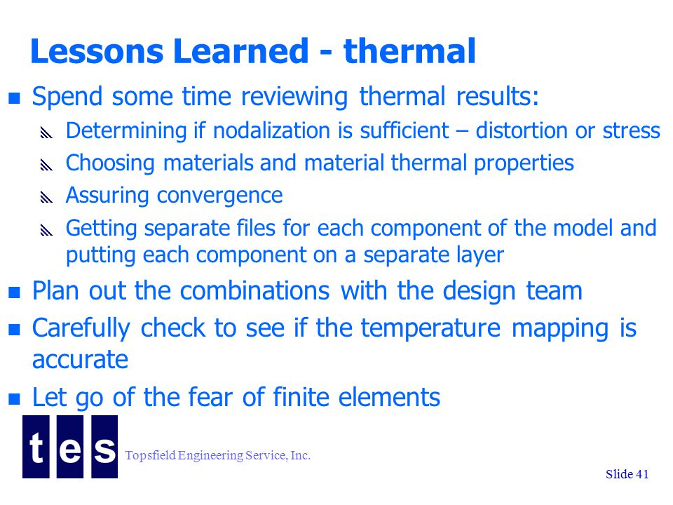 Topsfield Engineering Service, Inc. Slide 41 Lessons Learned - thermal n Spend some time reviewing thermal results:  Determining if nodalization is s