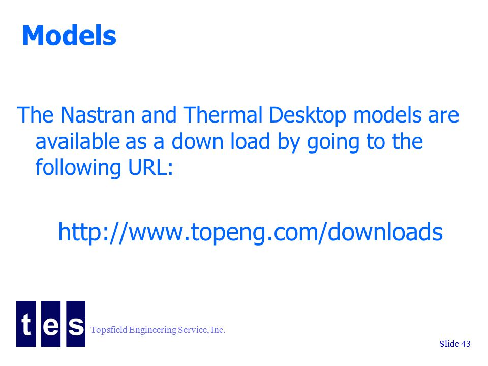 Topsfield Engineering Service, Inc. Slide 43 Models The Nastran and Thermal Desktop models are available as a down load by going to the following URL: