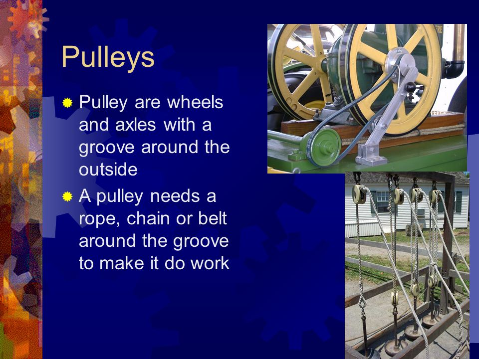 Pulleys  Pulley are wheels and axles with a groove around the outside  A pulley needs a rope, chain or belt around the groove to make it do work