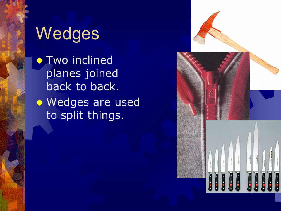 Wedges  Two inclined planes joined back to back.  Wedges are used to split things.
