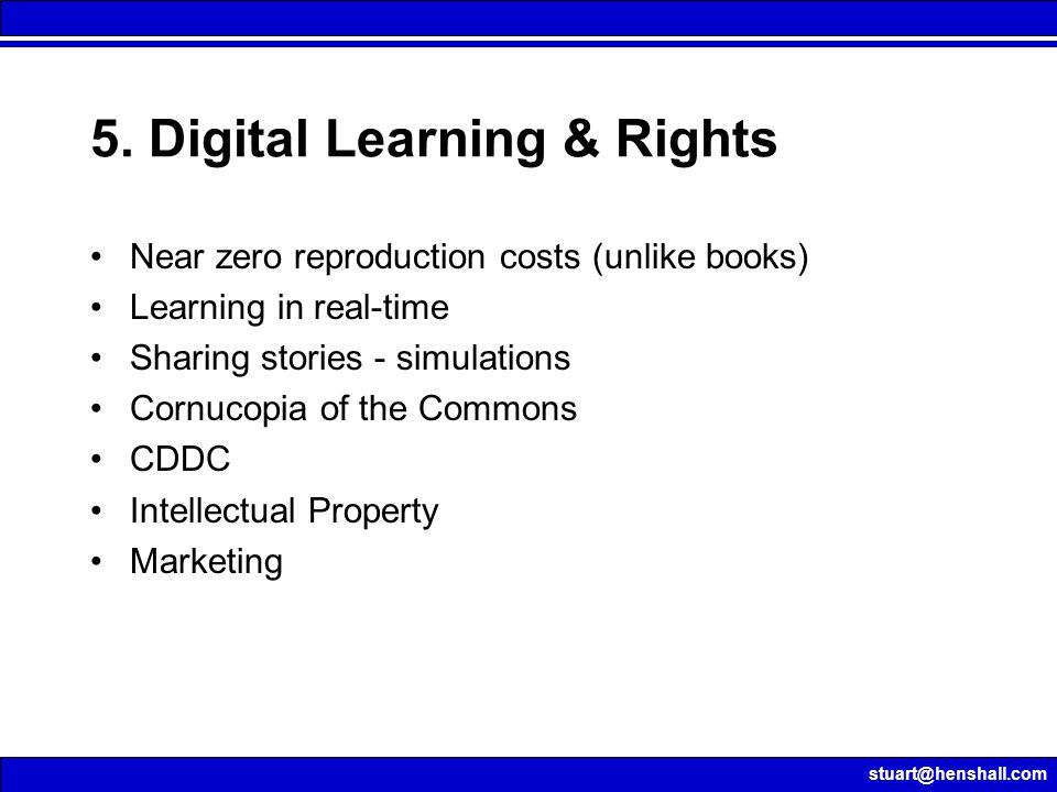 stuart@henshall.com 5. Digital Learning & Rights Near zero reproduction costs (unlike books) Learning in real-time Sharing stories - simulations Cornu