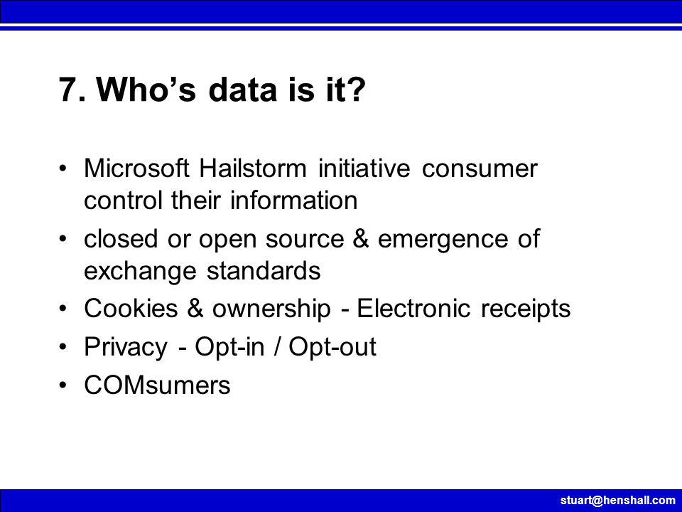 stuart@henshall.com 7. Who's data is it? Microsoft Hailstorm initiative consumer control their information closed or open source & emergence of exchan