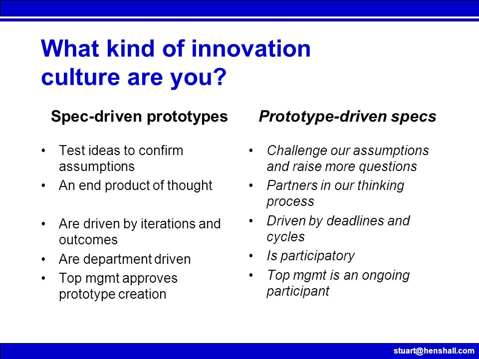 stuart@henshall.com What kind of innovation culture are you? Test ideas to confirm assumptions An end product of thought Are driven by iterations and