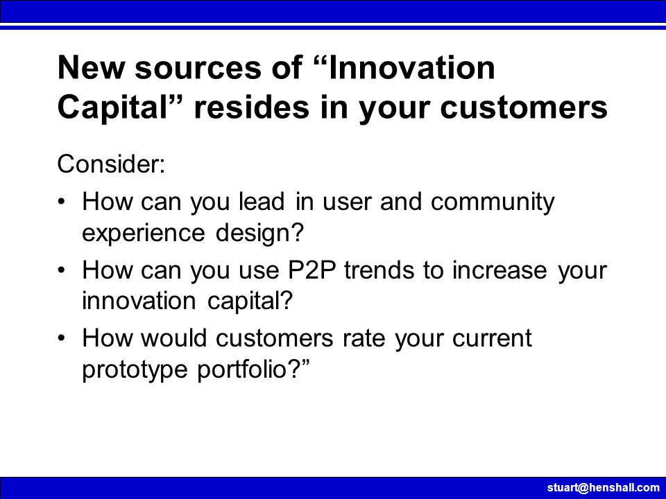 stuart@henshall.com New sources of Innovation Capital resides in your customers Consider: How can you lead in user and community experience design.