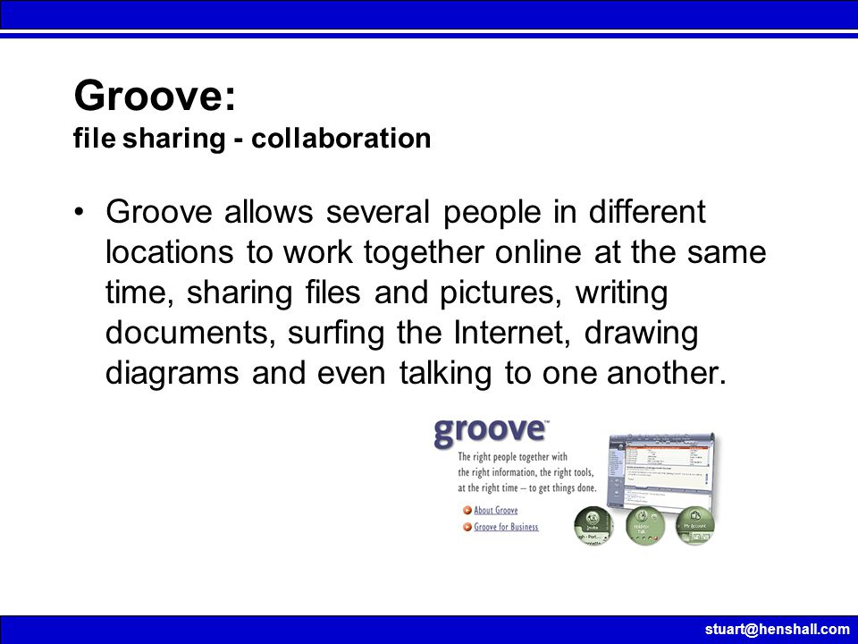stuart@henshall.com Groove: file sharing - collaboration Groove allows several people in different locations to work together online at the same time,