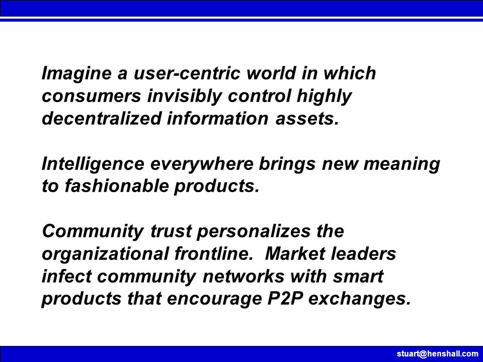 stuart@henshall.com Imagine a user-centric world in which consumers invisibly control highly decentralized information assets.