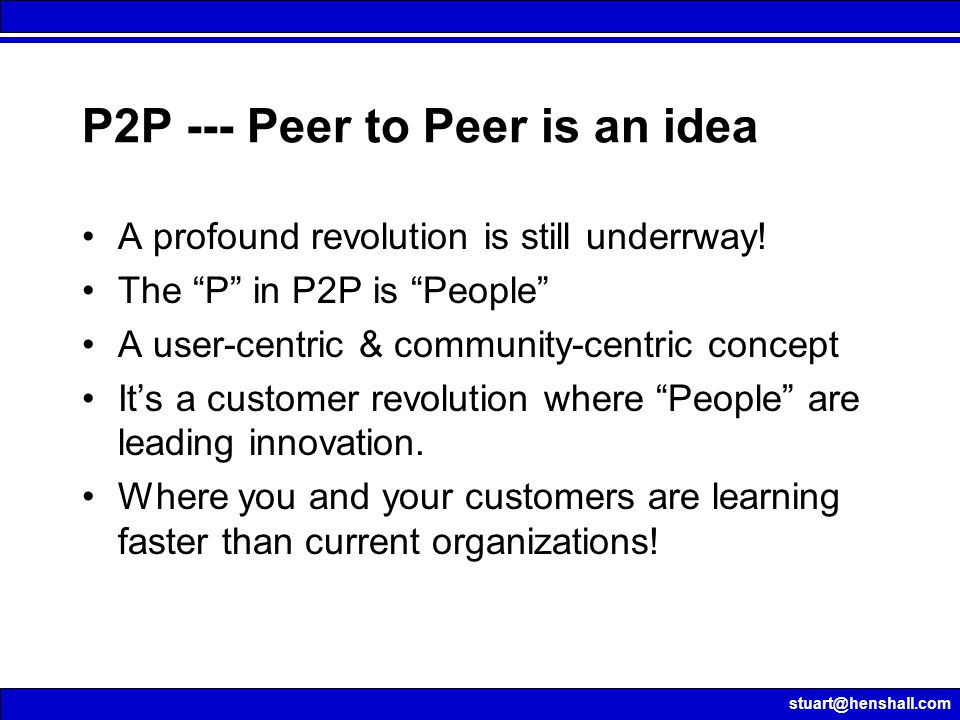 "stuart@henshall.com P2P --- Peer to Peer is an idea A profound revolution is still underrway! The ""P"" in P2P is ""People"" A user-centric & community-ce"