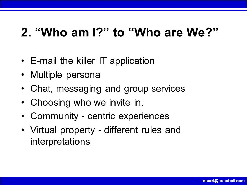 "stuart@henshall.com 2. ""Who am I?"" to ""Who are We?"" E-mail the killer IT application Multiple persona Chat, messaging and group services Choosing who"