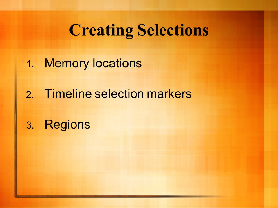 Creating Selections 1. Memory locations 2. Timeline selection markers 3. Regions