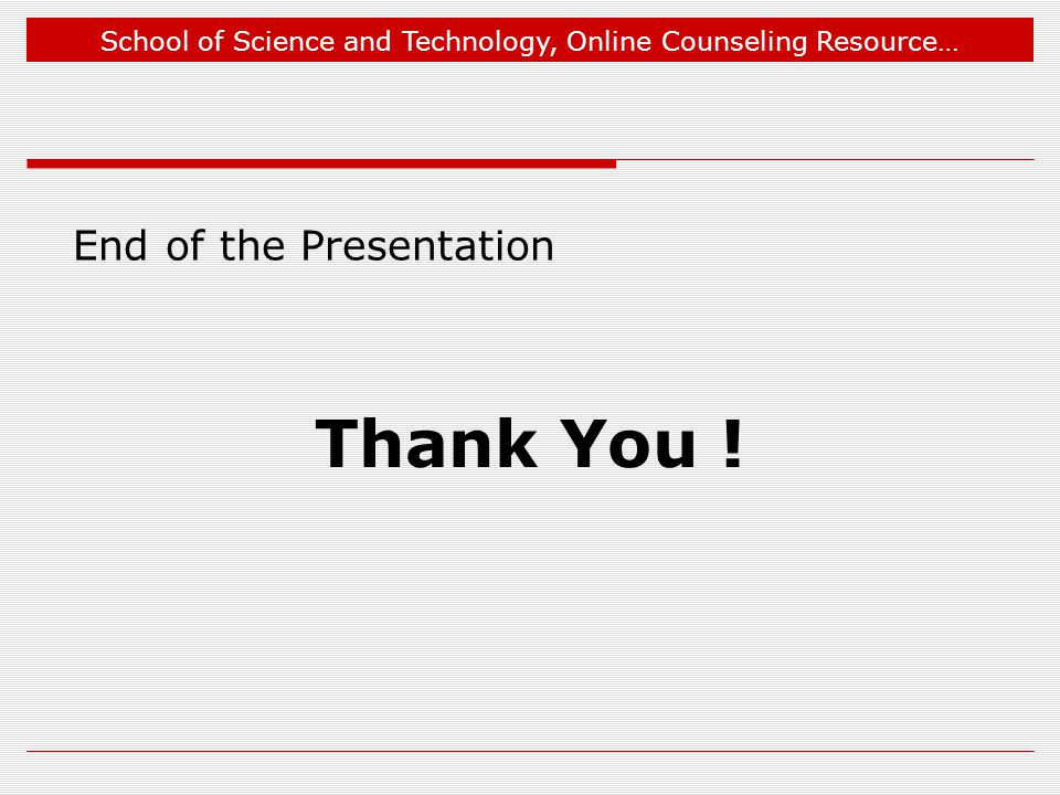 School of Science and Technology, Online Counseling Resource… End of the Presentation Thank You !
