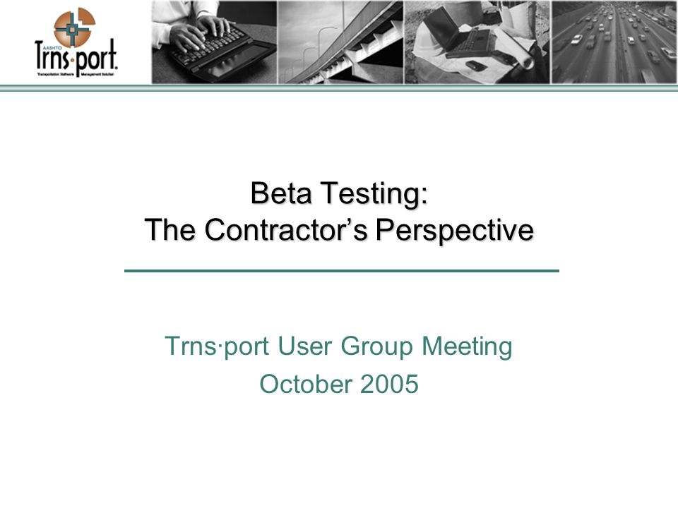 Beta Testing: The Contractor's Perspective Trns·port User Group Meeting October 2005