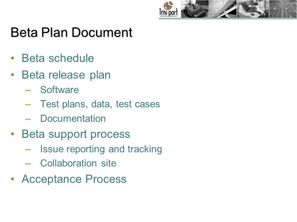 Beta Plan Document Beta schedule Beta release plan –Software –Test plans, data, test cases –Documentation Beta support process –Issue reporting and tracking – Collaboration site Acceptance Process
