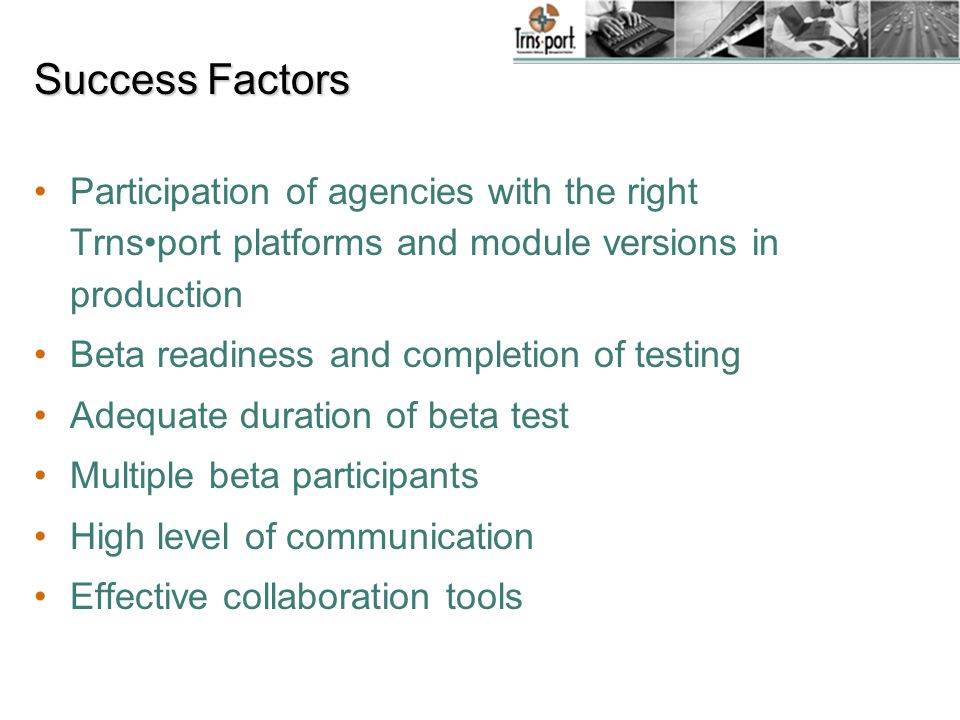 Success Factors Participation of agencies with the right Trnsport platforms and module versions in production Beta readiness and completion of testing Adequate duration of beta test Multiple beta participants High level of communication Effective collaboration tools