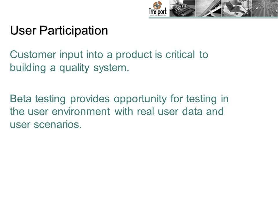 User Participation Customer input into a product is critical to building a quality system.