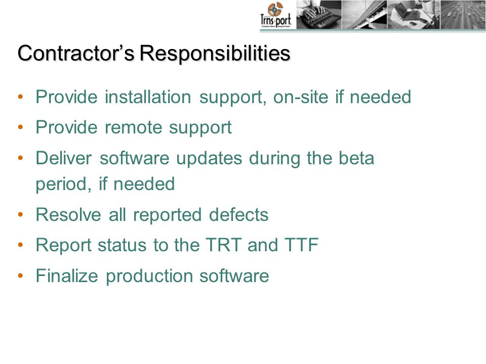 Contractor's Responsibilities Provide installation support, on-site if needed Provide remote support Deliver software updates during the beta period, if needed Resolve all reported defects Report status to the TRT and TTF Finalize production software