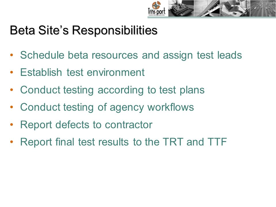 Beta Site's Responsibilities Schedule beta resources and assign test leads Establish test environment Conduct testing according to test plans Conduct testing of agency workflows Report defects to contractor Report final test results to the TRT and TTF