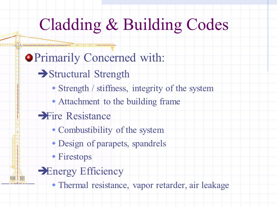 Cladding & Building Codes Primarily Concerned with:  Structural Strength  Strength / stiffness, integrity of the system  Attachment to the building frame  Fire Resistance  Combustibility of the system  Design of parapets, spandrels  Firestops  Energy Efficiency  Thermal resistance, vapor retarder, air leakage