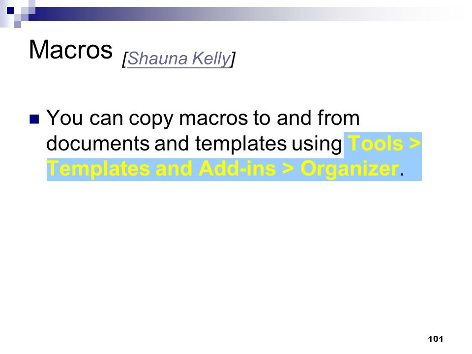 101 Macros [Shauna Kelly]Shauna Kelly You can copy macros to and from documents and templates using Tools > Templates and Add-ins > Organizer.