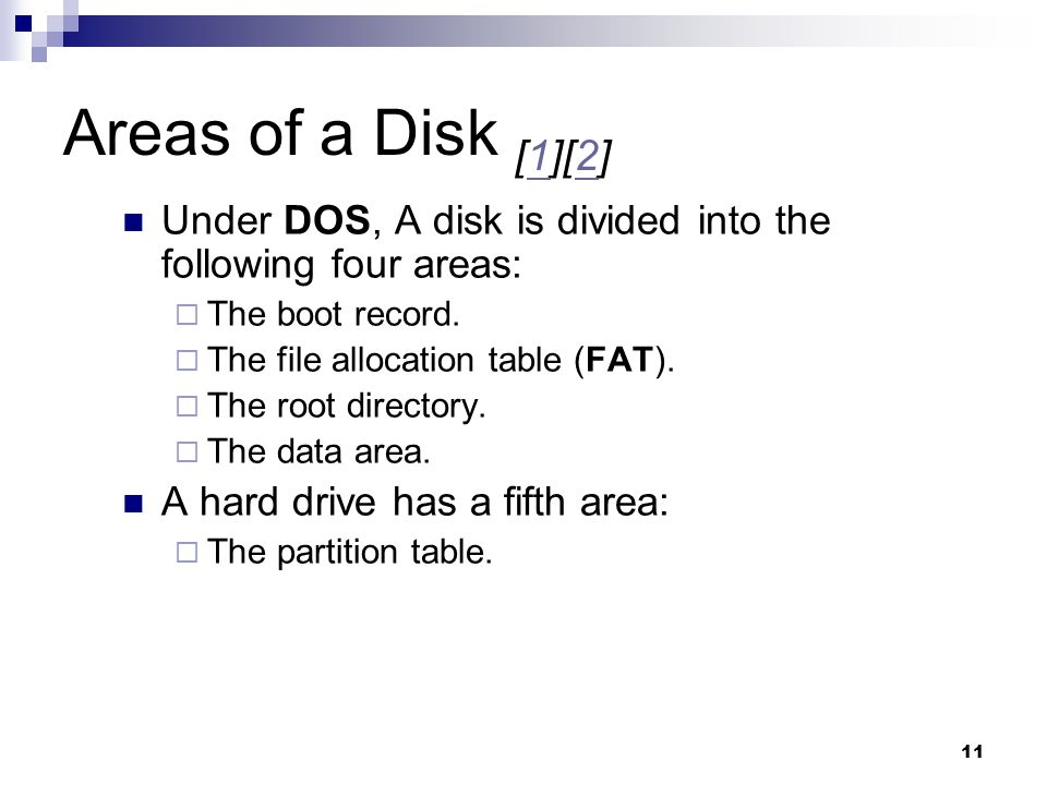 11 Areas of a Disk [1][2]12 Under DOS, A disk is divided into the following four areas:  The boot record.  The file allocation table (FAT).  The ro