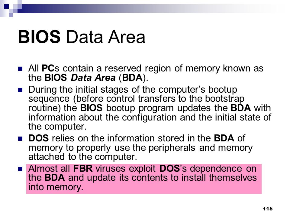 115 BIOS Data Area All PCs contain a reserved region of memory known as the BIOS Data Area (BDA). During the initial stages of the computer's bootup s