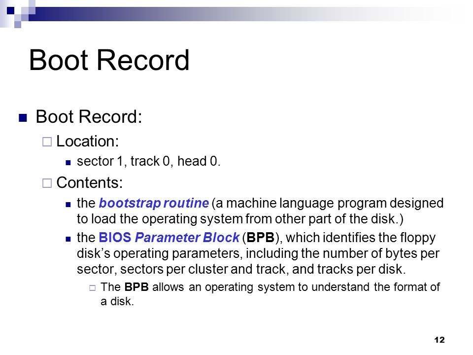 12 Boot Record Boot Record:  Location: sector 1, track 0, head 0.  Contents: the bootstrap routine (a machine language program designed to load the
