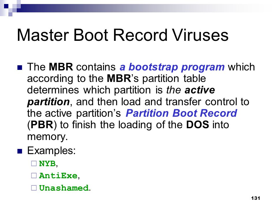 131 Master Boot Record Viruses The MBR contains a bootstrap program which according to the MBR's partition table determines which partition is the act