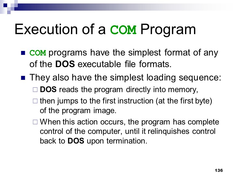136 Execution of a COM Program COM programs have the simplest format of any of the DOS executable file formats. They also have the simplest loading se
