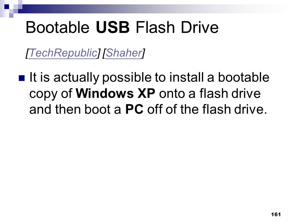 161 Bootable USB Flash Drive [TechRepublic] [Shaher]TechRepublicShaher It is actually possible to install a bootable copy of Windows XP onto a flash d