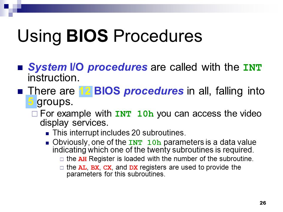 26 Using BIOS Procedures System I/O procedures are called with the INT instruction. There are 12 BIOS procedures in all, falling into 5 groups.  For
