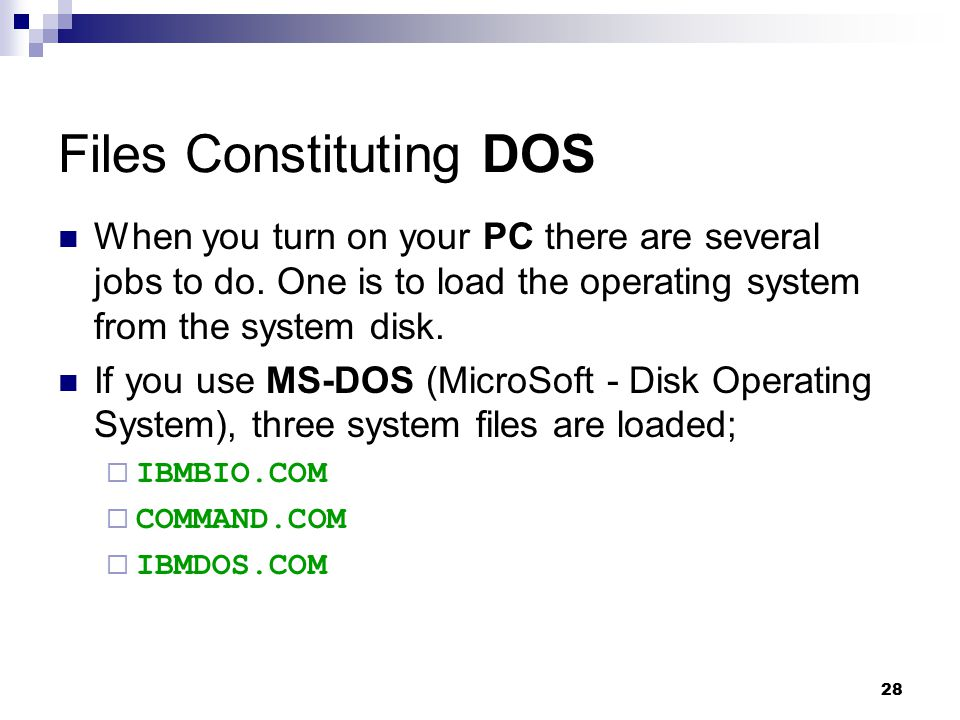 28 Files Constituting DOS When you turn on your PC there are several jobs to do. One is to load the operating system from the system disk. If you use