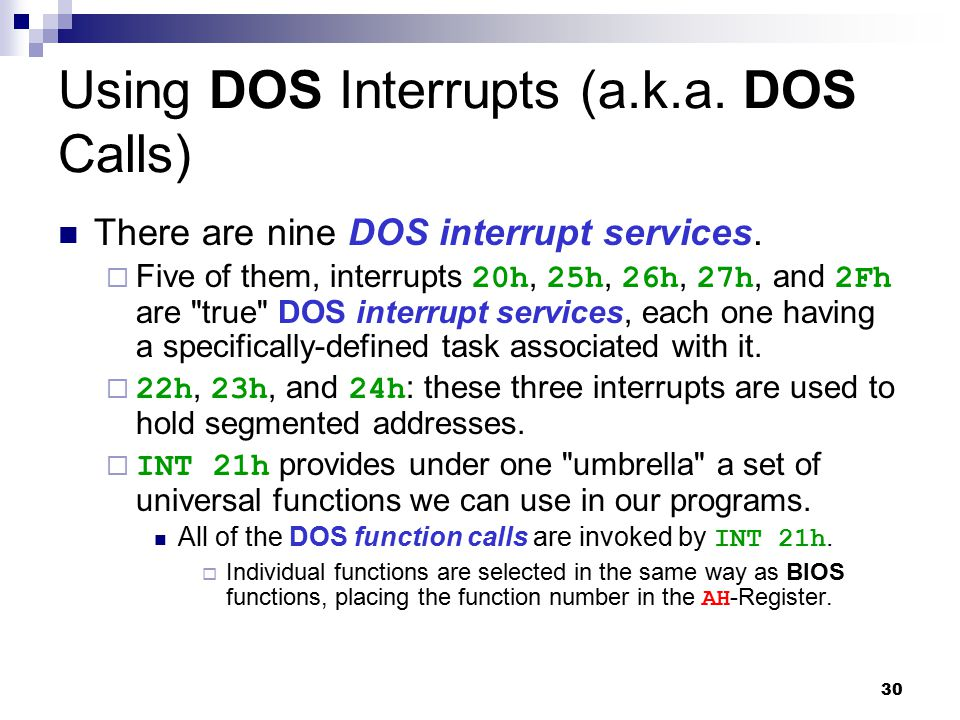 30 Using DOS Interrupts (a.k.a. DOS Calls) There are nine DOS interrupt services.  Five of them, interrupts 20h, 25h, 26h, 27h, and 2Fh are
