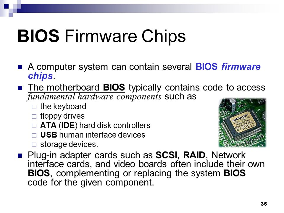 35 BIOS Firmware Chips A computer system can contain several BIOS firmware chips. The motherboard BIOS typically contains code to access fundamental h