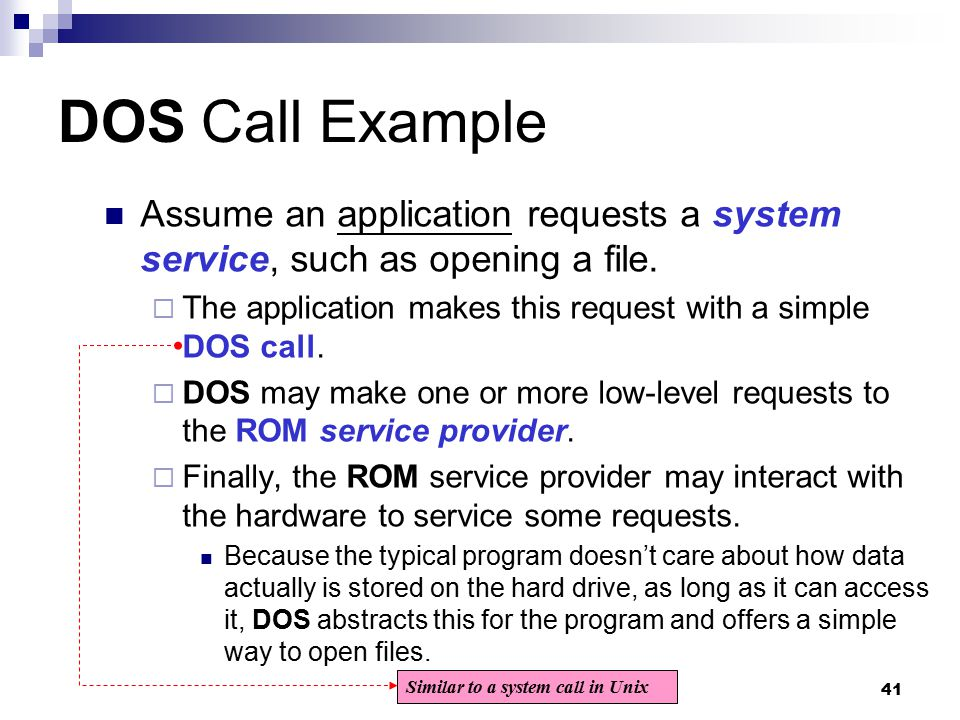 41 DOS Call Example Assume an application requests a system service, such as opening a file.  The application makes this request with a simple DOS ca