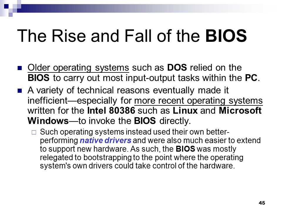 45 The Rise and Fall of the BIOS Older operating systems such as DOS relied on the BIOS to carry out most input-output tasks within the PC. A variety