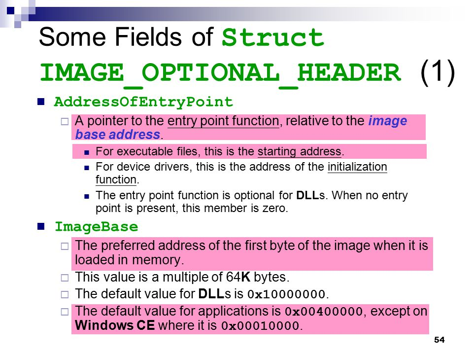 54 Some Fields of Struct IMAGE_OPTIONAL_HEADER (1) AddressOfEntryPoint  A pointer to the entry point function, relative to the image base address. Fo