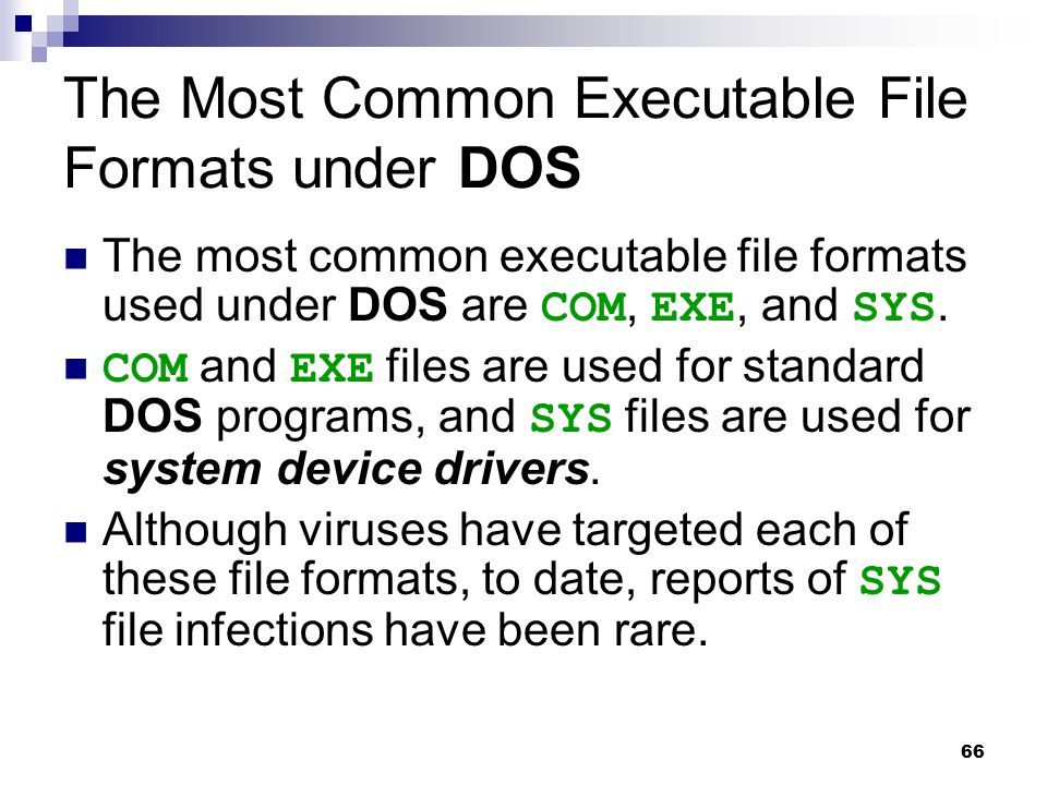 66 The Most Common Executable File Formats under DOS The most common executable file formats used under DOS are COM, EXE, and SYS. COM and EXE files a