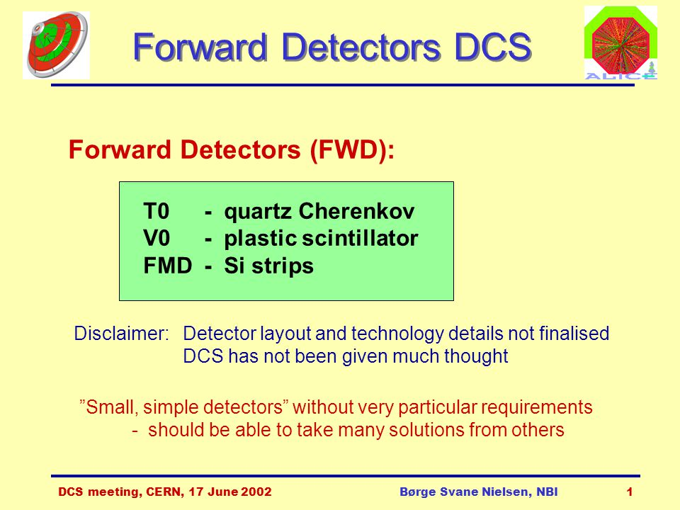DCS meeting, CERN, 17 June 2002Børge Svane Nielsen, NBI1 Forward Detectors DCS Forward Detectors (FWD): T0- quartz Cherenkov V0 - plastic scintillator FMD - Si strips Disclaimer: Detector layout and technology details not finalised DCS has not been given much thought Small, simple detectors without very particular requirements - should be able to take many solutions from others