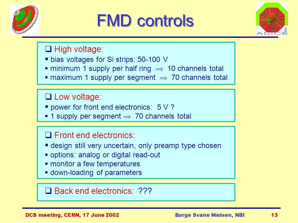 DCS meeting, CERN, 17 June 2002Børge Svane Nielsen, NBI13 FMD controls  High voltage:  bias voltages for Si strips: 50-100 V  minimum 1 supply per half ring  10 channels total  maximum 1 supply per segment  70 channels total  Low voltage:  power for front end electronics: 5 V .
