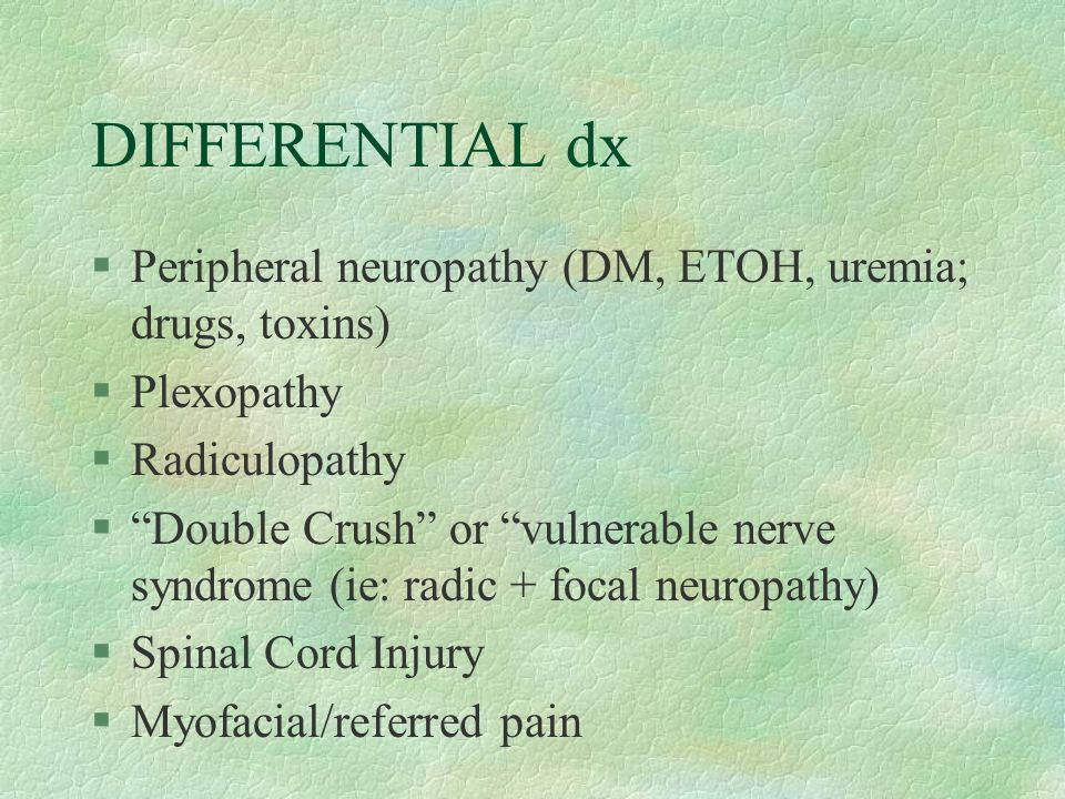 "DIFFERENTIAL dx §Peripheral neuropathy (DM, ETOH, uremia; drugs, toxins) §Plexopathy §Radiculopathy §""Double Crush"" or ""vulnerable nerve syndrome (ie:"