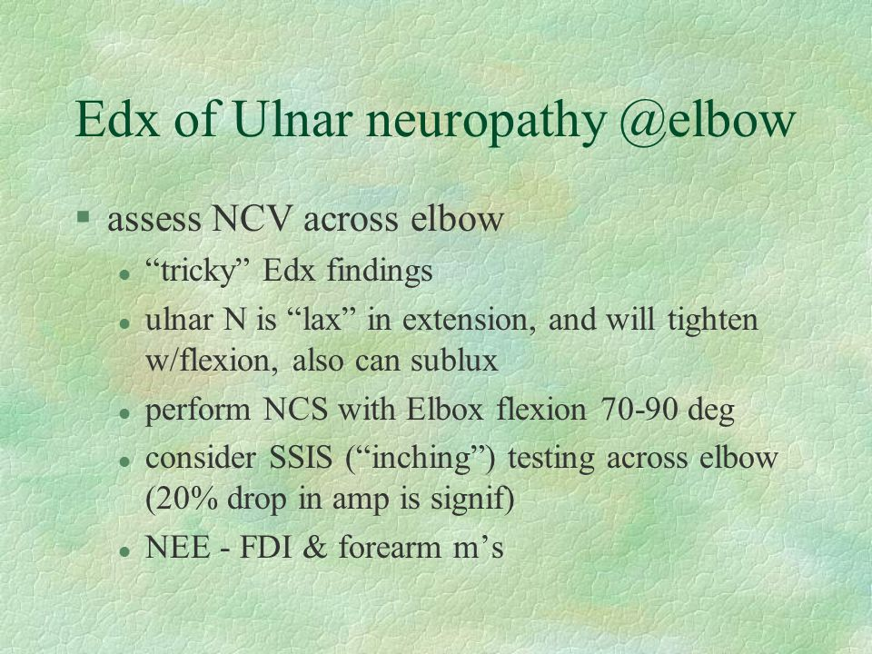 "Edx of Ulnar neuropathy @elbow §assess NCV across elbow l ""tricky"" Edx findings l ulnar N is ""lax"" in extension, and will tighten w/flexion, also can"