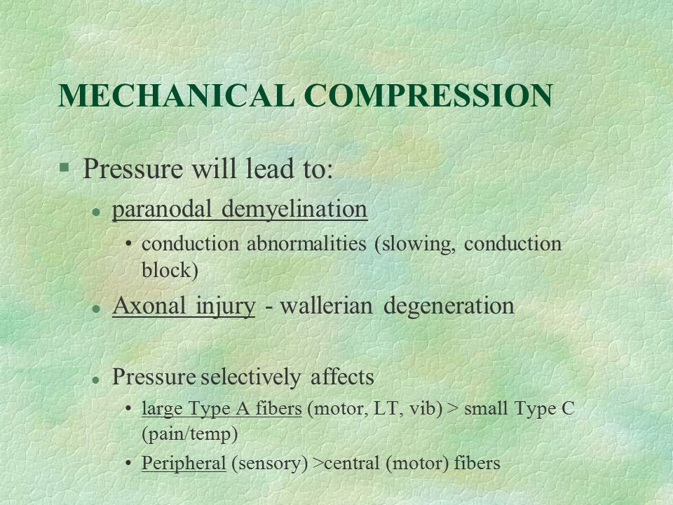 MECHANICAL COMPRESSION §Pressure will lead to: l paranodal demyelination conduction abnormalities (slowing, conduction block) l Axonal injury - waller