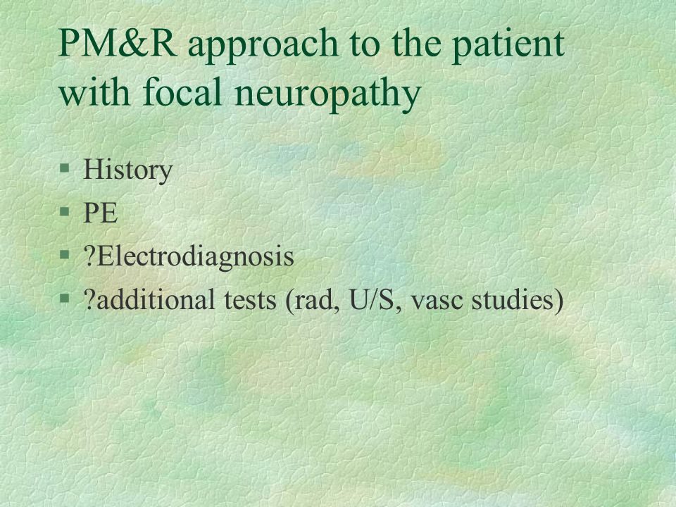PM&R approach to the patient with focal neuropathy §History §PE §?Electrodiagnosis §?additional tests (rad, U/S, vasc studies)