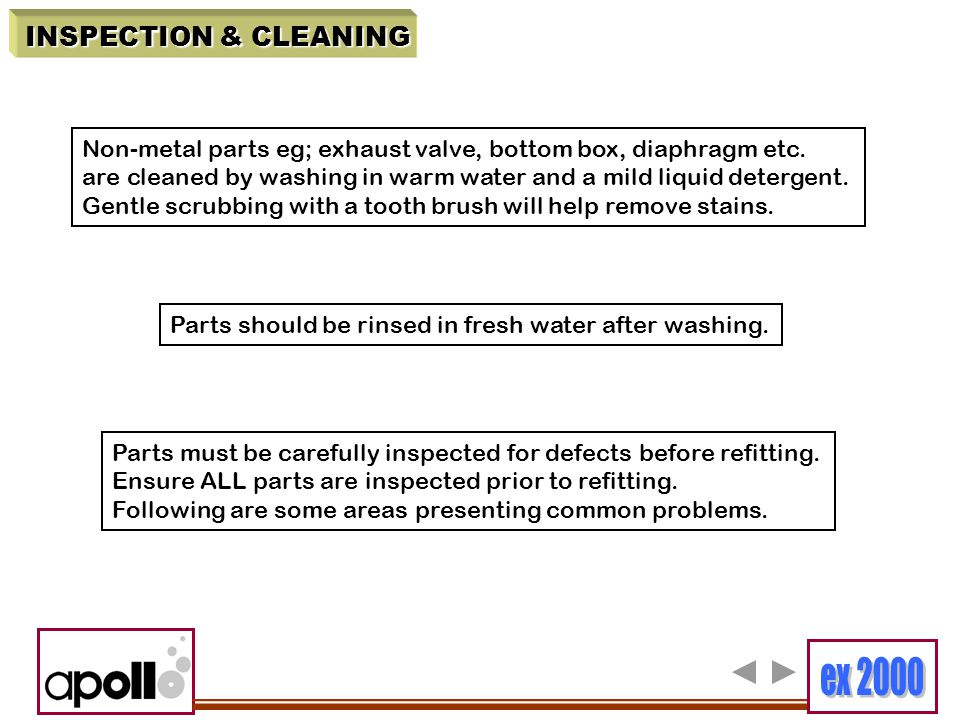 INSPECTION & CLEANING Non-metal parts eg; exhaust valve, bottom box, diaphragm etc. are cleaned by washing in warm water and a mild liquid detergent.