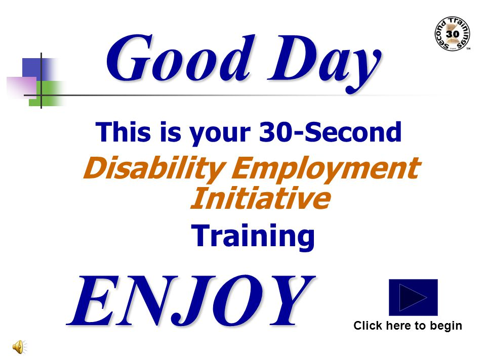 Good Day This is your 30-Second Disability Employment Initiative Training ENJOY Click here to begin