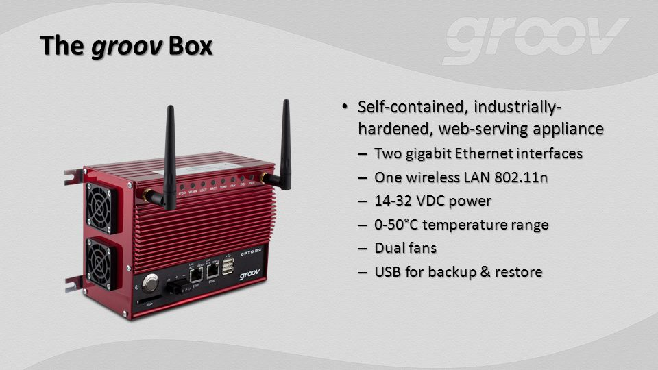 The groov Box Self-contained, industrially- hardened, web-serving appliance Self-contained, industrially- hardened, web-serving appliance – Two gigabit Ethernet interfaces – One wireless LAN 802.11n – 14-32 VDC power – 0-50°C temperature range – Dual fans – USB for backup & restore