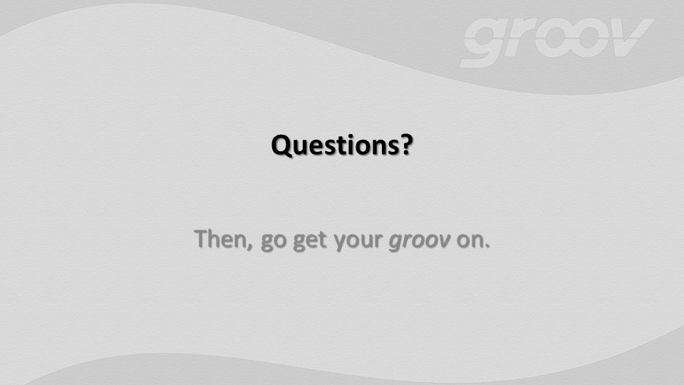 Questions? Then, go get your groov on.